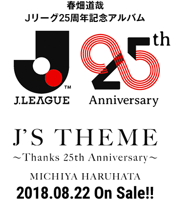春畑道哉 Jリーグ25周年記念アルバム 『J.LEAGUE 25th Anniversary J'S THEME ~Thanks 25th Anniversary~』 MICHIYA HARUHATA 2018.08.22 On Sale!!