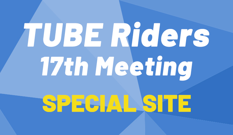TUBE Riders 17th Meeting SPECIAL SITE